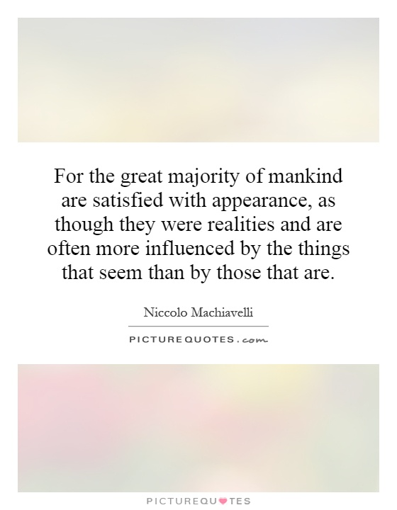 For the great majority of mankind are satisfied with appearance, as though they were realities and are often more influenced by the things that seem than by those that are Picture Quote #1