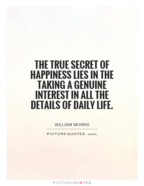 The true secret of happiness lies in the taking a genuine interest in all the details of daily life Picture Quote #1