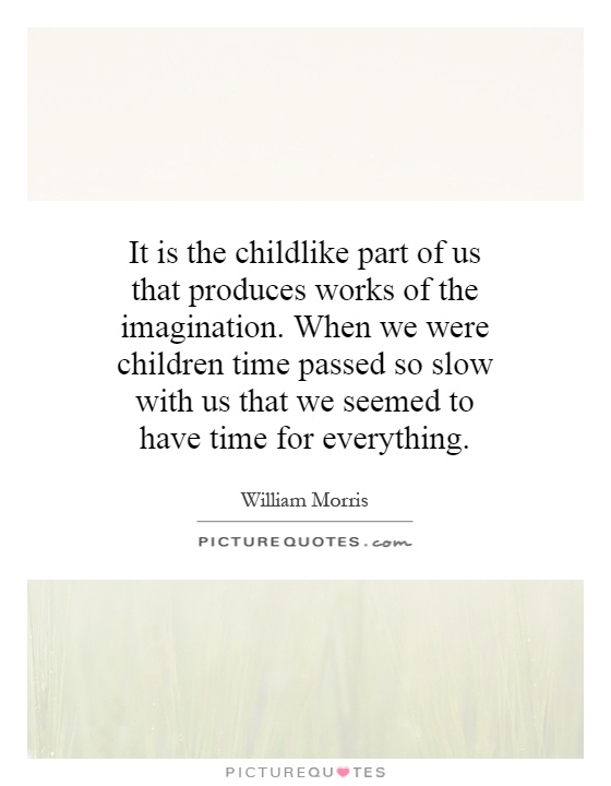 It is the childlike part of us that produces works of the imagination. When we were children time passed so slow with us that we seemed to have time for everything Picture Quote #1