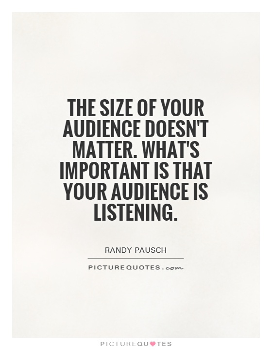 The size of your audience doesn't matter. What's important is that your audience is listening Picture Quote #1