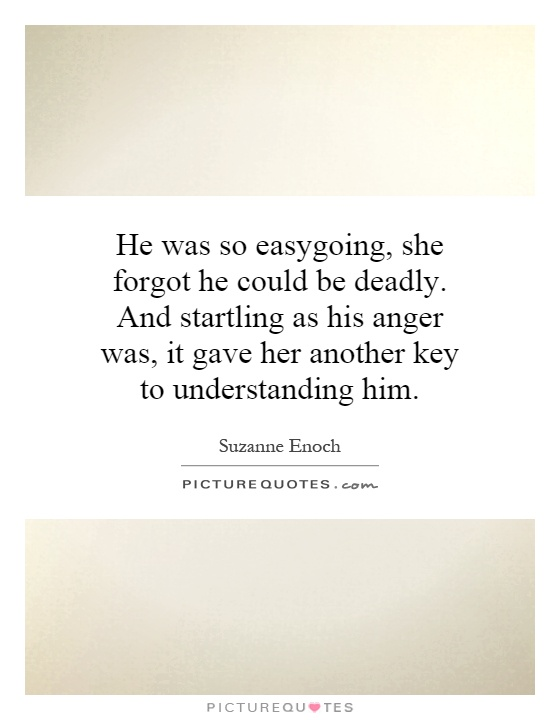 He was so easygoing, she forgot he could be deadly. And startling as his anger was, it gave her another key to understanding him Picture Quote #1