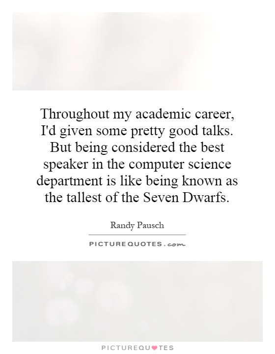 Throughout my academic career, I'd given some pretty good talks. But being considered the best speaker in the computer science department is like being known as the tallest of the Seven Dwarfs Picture Quote #1