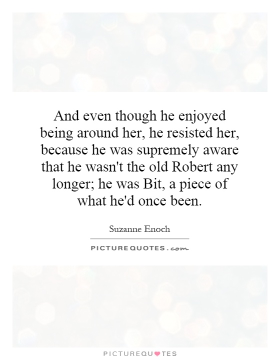 And even though he enjoyed being around her, he resisted her, because he was supremely aware that he wasn't the old Robert any longer; he was Bit, a piece of what he'd once been Picture Quote #1