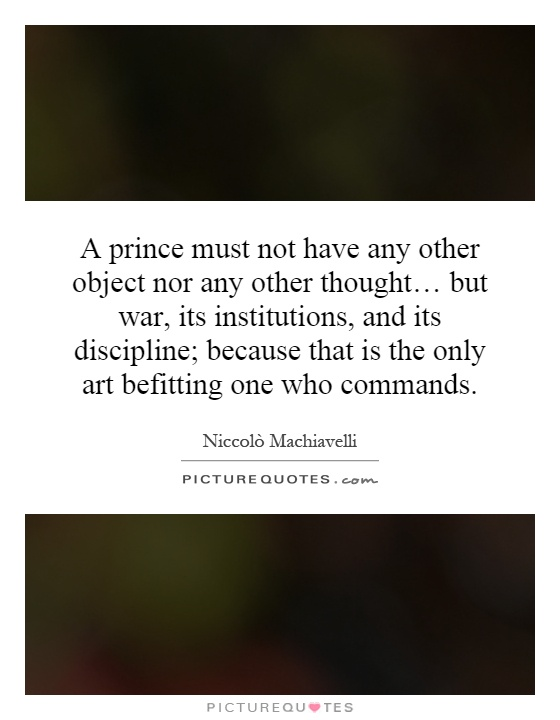 A prince must not have any other object nor any other thought… but war, its institutions, and its discipline; because that is the only art befitting one who commands Picture Quote #1