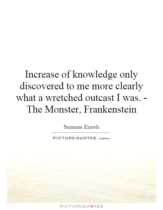 Increase of knowledge only discovered to me more clearly what a wretched outcast I was. - The Monster, Frankenstein Picture Quote #1