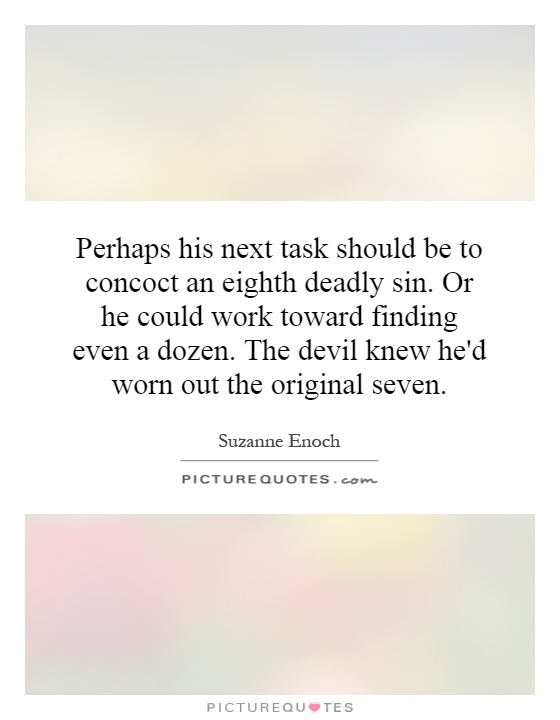 Perhaps his next task should be to concoct an eighth deadly sin. Or he could work toward finding even a dozen. The devil knew he'd worn out the original seven Picture Quote #1