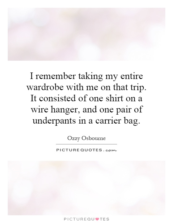 I remember taking my entire wardrobe with me on that trip. It consisted of one shirt on a wire hanger, and one pair of underpants in a carrier bag Picture Quote #1