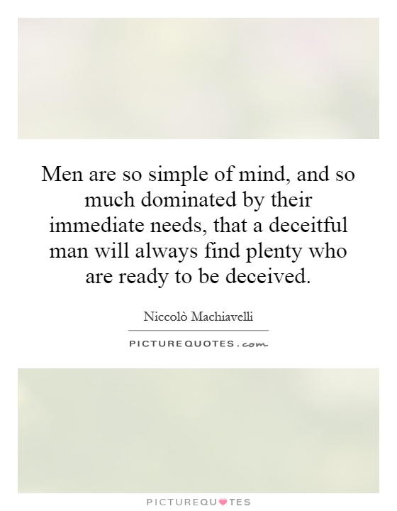 Men are so simple of mind, and so much dominated by their immediate needs, that a deceitful man will always find plenty who are ready to be deceived Picture Quote #1