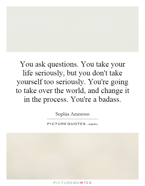 You ask questions. You take your life seriously, but you don't take yourself too seriously. You're going to take over the world, and change it in the process. You're a badass Picture Quote #1