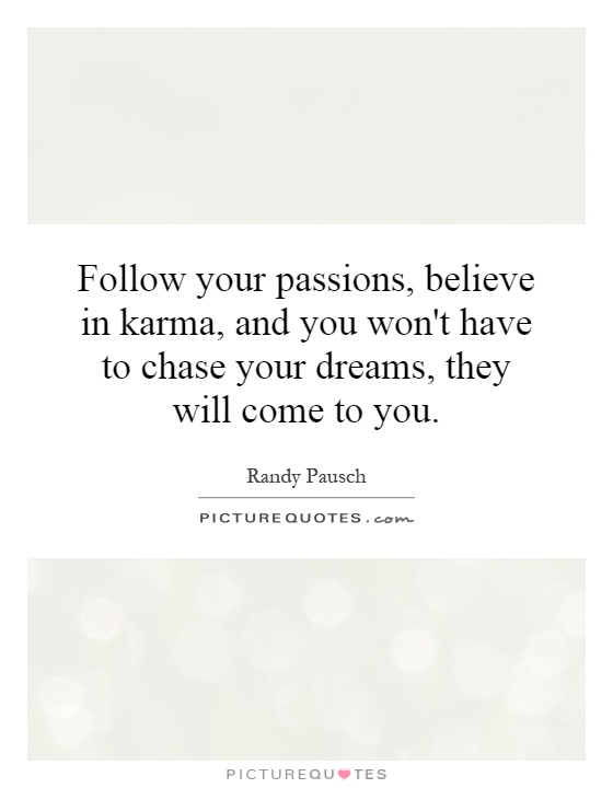 Follow your passions, believe in karma, and you won't have to chase your dreams, they will come to you Picture Quote #1