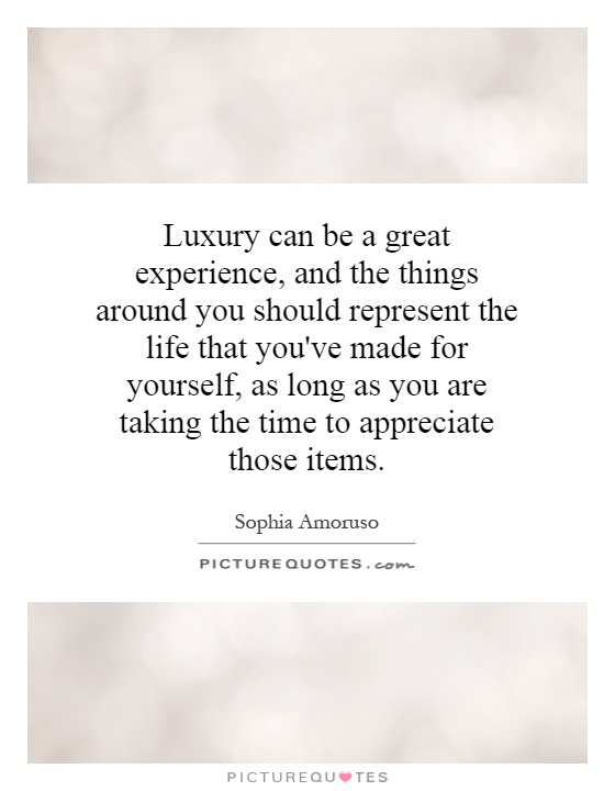 Luxury can be a great experience, and the things around you should represent the life that you've made for yourself, as long as you are taking the time to appreciate those items Picture Quote #1