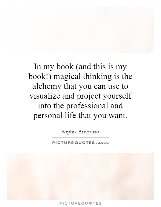 In my book (and this is my book!) magical thinking is the alchemy that you can use to visualize and project yourself into the professional and personal life that you want Picture Quote #1