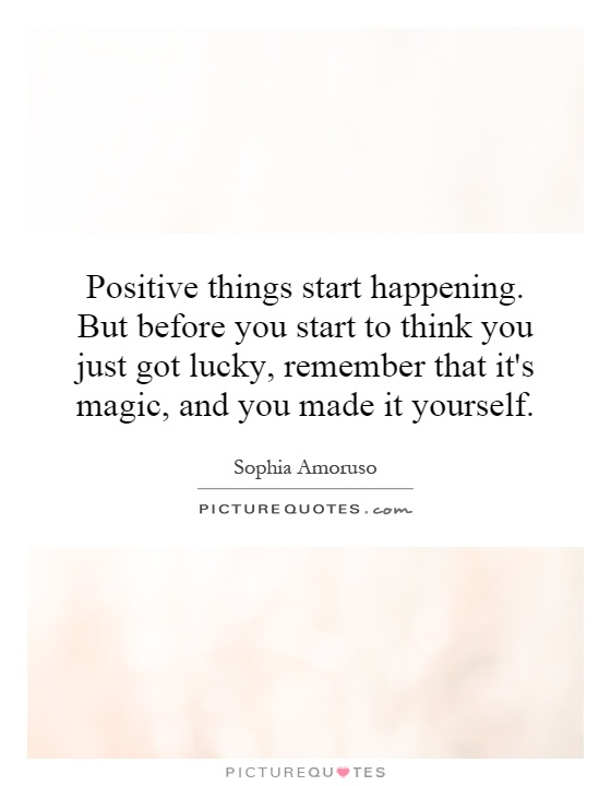 Positive things start happening. But before you start to think you just got lucky, remember that it's magic, and you made it yourself Picture Quote #1