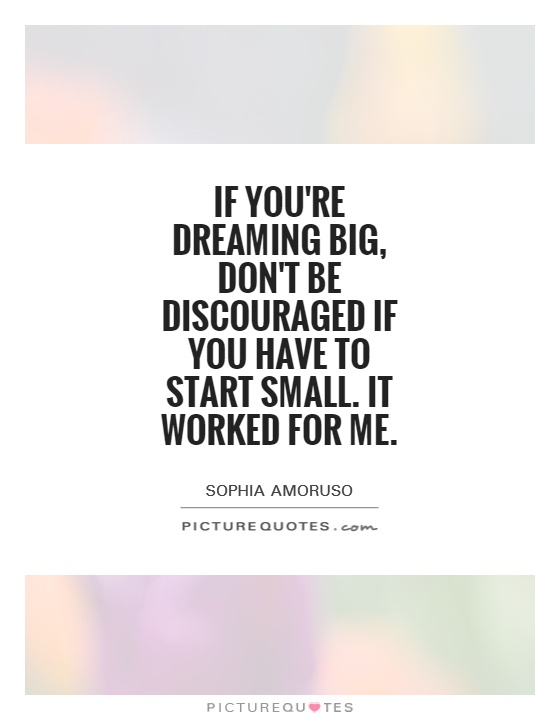 If you're dreaming big, don't be discouraged if you have to start small. It worked for me Picture Quote #1