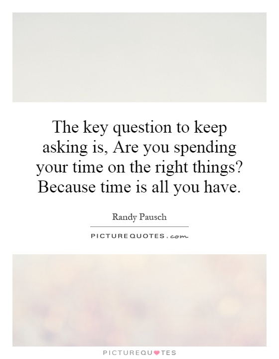 The key question to keep asking is, Are you spending your time on the right things? Because time is all you have Picture Quote #1