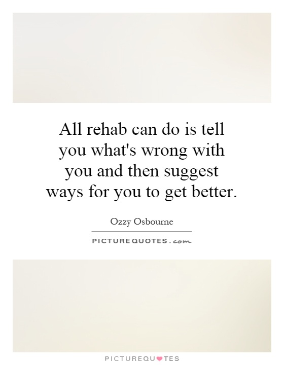 All rehab can do is tell you what's wrong with you and then suggest ways for you to get better Picture Quote #1