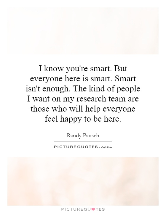 I know you're smart. But everyone here is smart. Smart isn't enough. The kind of people I want on my research team are those who will help everyone feel happy to be here Picture Quote #1