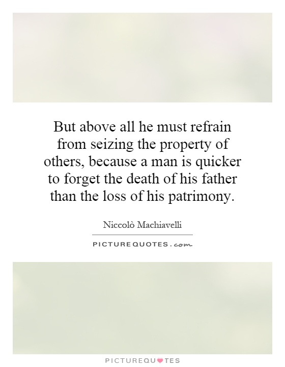 But above all he must refrain from seizing the property of others, because a man is quicker to forget the death of his father than the loss of his patrimony Picture Quote #1