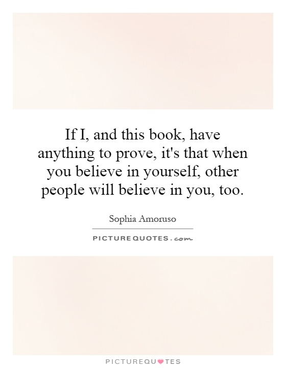 If I, and this book, have anything to prove, it's that when you believe in yourself, other people will believe in you, too Picture Quote #1
