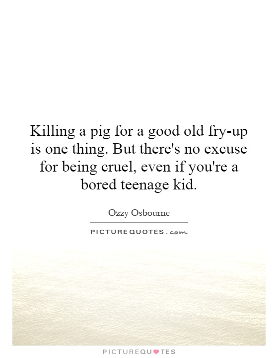 Killing a pig for a good old fry-up is one thing. But there's no excuse for being cruel, even if you're a bored teenage kid Picture Quote #1