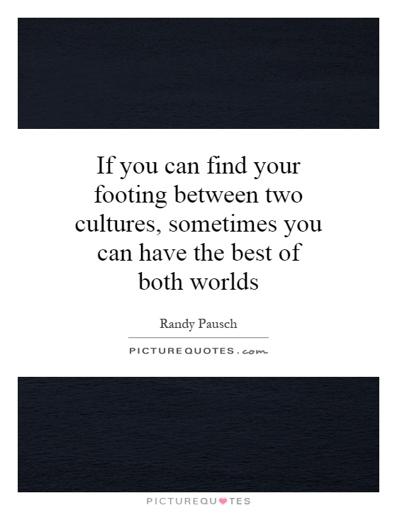 If you can find your footing between two cultures, sometimes you can have the best of both worlds Picture Quote #1