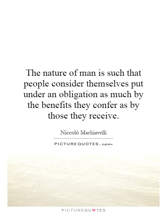 The nature of man is such that people consider themselves put under an obligation as much by the benefits they confer as by those they receive Picture Quote #1