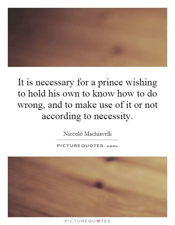 It is necessary for a prince wishing to hold his own to know how to do wrong, and to make use of it or not according to necessity Picture Quote #1