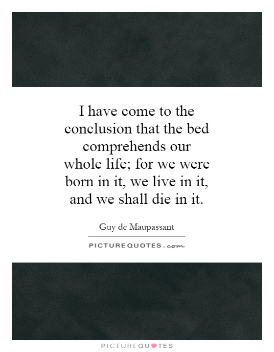 I have come to the conclusion that the bed comprehends our whole life; for we were born in it, we live in it, and we shall die in it Picture Quote #1