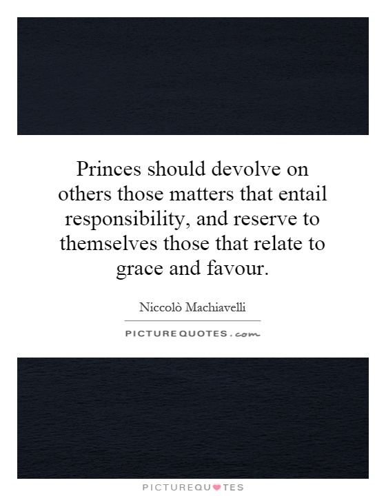 Princes should devolve on others those matters that entail responsibility, and reserve to themselves those that relate to grace and favour Picture Quote #1