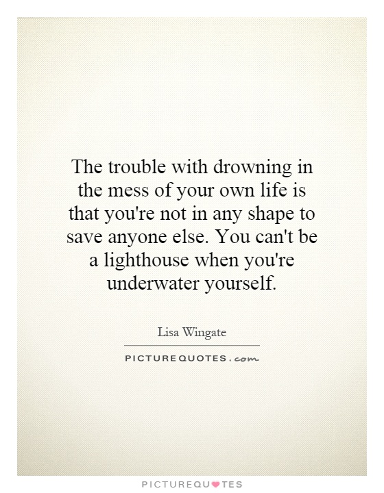 The trouble with drowning in the mess of your own life is that you're not in any shape to save anyone else. You can't be a lighthouse when you're underwater yourself Picture Quote #1