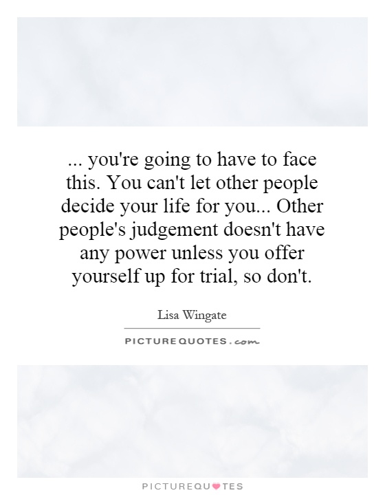 ... you're going to have to face this. You can't let other people decide your life for you... Other people's judgement doesn't have any power unless you offer yourself up for trial, so don't Picture Quote #1