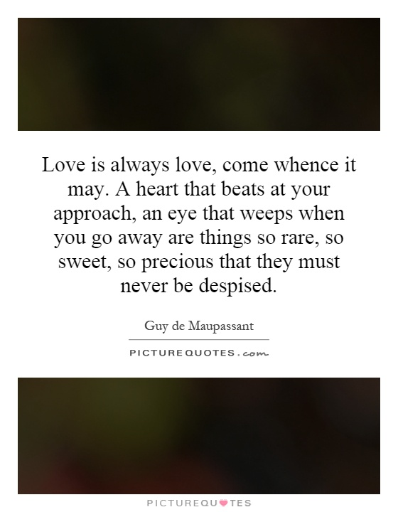 Love is always love, come whence it may. A heart that beats at your approach, an eye that weeps when you go away are things so rare, so sweet, so precious that they must never be despised Picture Quote #1