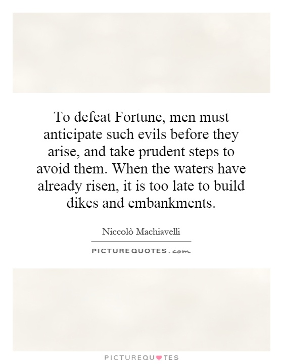To defeat Fortune, men must anticipate such evils before they arise, and take prudent steps to avoid them. When the waters have already risen, it is too late to build dikes and embankments Picture Quote #1