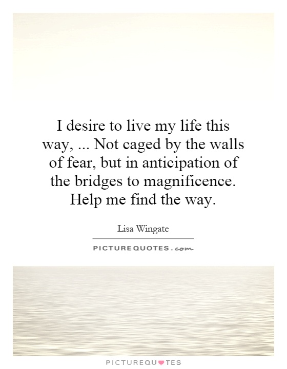 I desire to live my life this way,... Not caged by the walls of fear, but in anticipation of the bridges to magnificence. Help me find the way Picture Quote #1