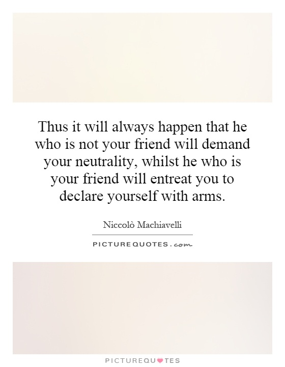 Thus it will always happen that he who is not your friend will demand your neutrality, whilst he who is your friend will entreat you to declare yourself with arms Picture Quote #1