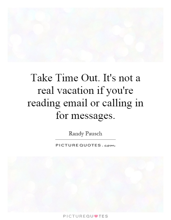 Take Time Out. It's not a real vacation if you're reading email or calling in for messages Picture Quote #1