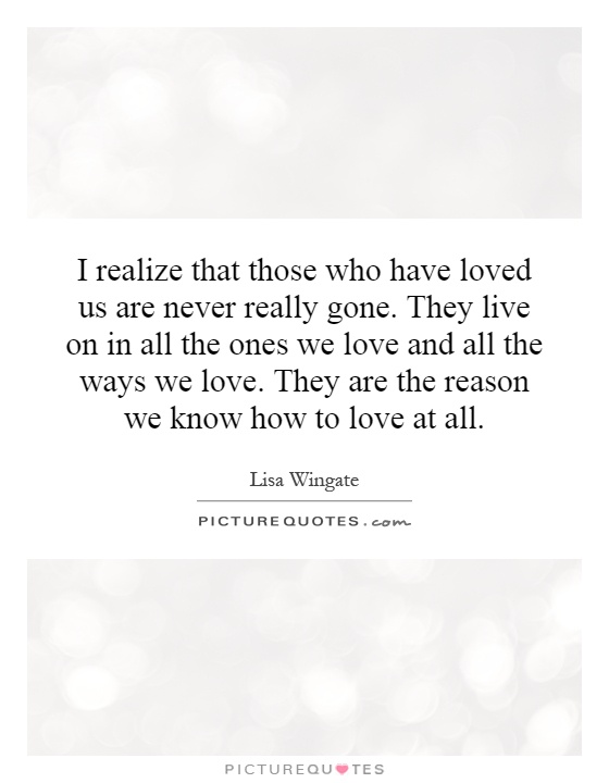 I realize that those who have loved us are never really gone. They live on in all the ones we love and all the ways we love. They are the reason we know how to love at all Picture Quote #1