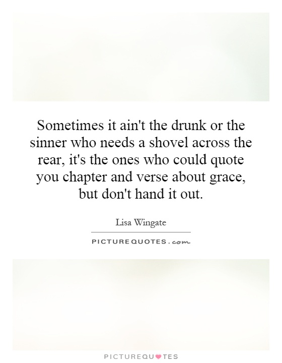 Sometimes it ain't the drunk or the sinner who needs a shovel across the rear, it's the ones who could quote you chapter and verse about grace, but don't hand it out Picture Quote #1