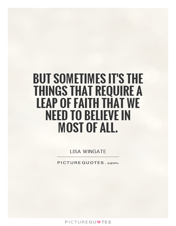 But sometimes it's the things that require a leap of faith that we need to believe in most of all Picture Quote #1