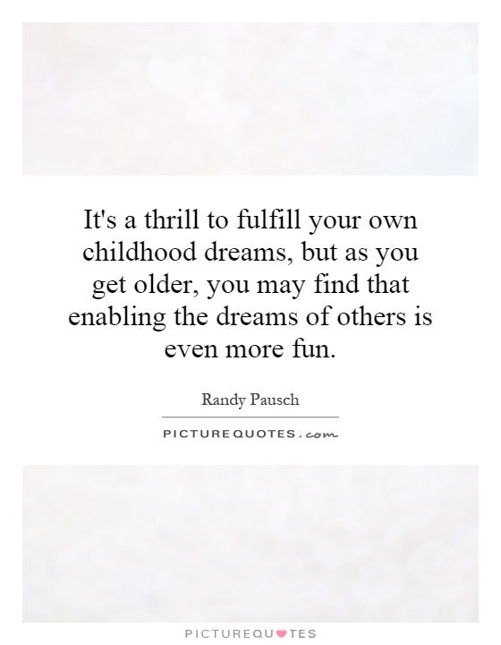 It's a thrill to fulfill your own childhood dreams, but as you get older, you may find that enabling the dreams of others is even more fun Picture Quote #1