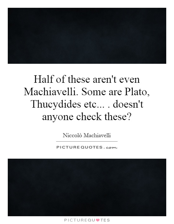 Half of these aren't even Machiavelli. Some are Plato, Thucydides etc.... doesn't anyone check these? Picture Quote #1