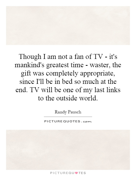 Though I am not a fan of TV - it's mankind's greatest time - waster, the gift was completely appropriate, since I'll be in bed so much at the end. TV will be one of my last links to the outside world Picture Quote #1