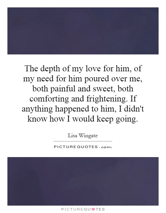 The depth of my love for him, of my need for him poured over me, both painful and sweet, both comforting and frightening. If anything happened to him, I didn't know how I would keep going Picture Quote #1