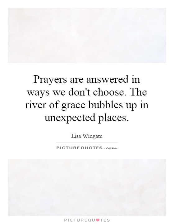 Prayers are answered in ways we don't choose. The river of grace bubbles up in unexpected places Picture Quote #1