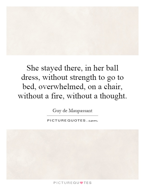She stayed there, in her ball dress, without strength to go to bed, overwhelmed, on a chair, without a fire, without a thought Picture Quote #1