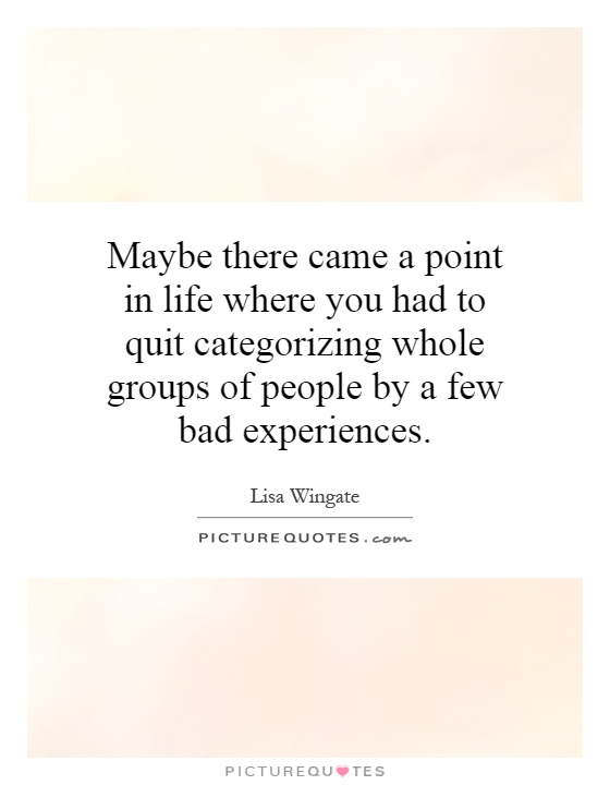 Maybe there came a point in life where you had to quit categorizing whole groups of people by a few bad experiences Picture Quote #1