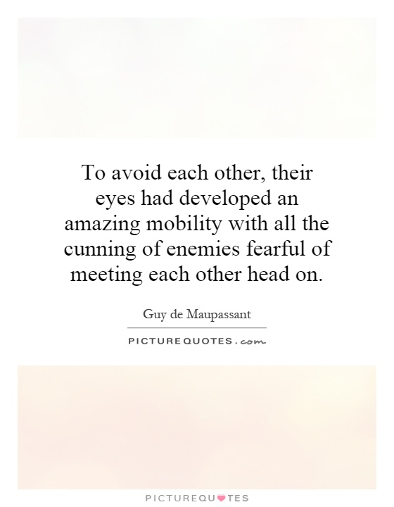 To avoid each other, their eyes had developed an amazing mobility with all the cunning of enemies fearful of meeting each other head on Picture Quote #1