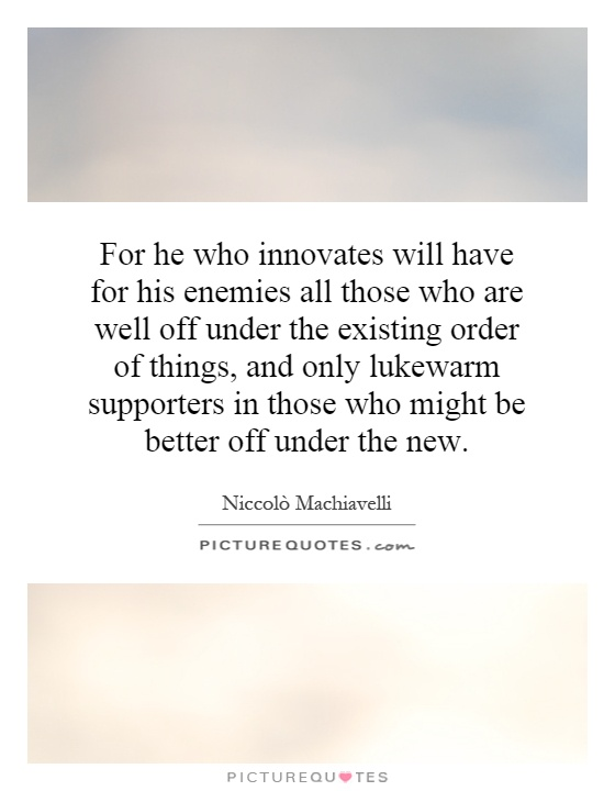For he who innovates will have for his enemies all those who are well off under the existing order of things, and only lukewarm supporters in those who might be better off under the new Picture Quote #1