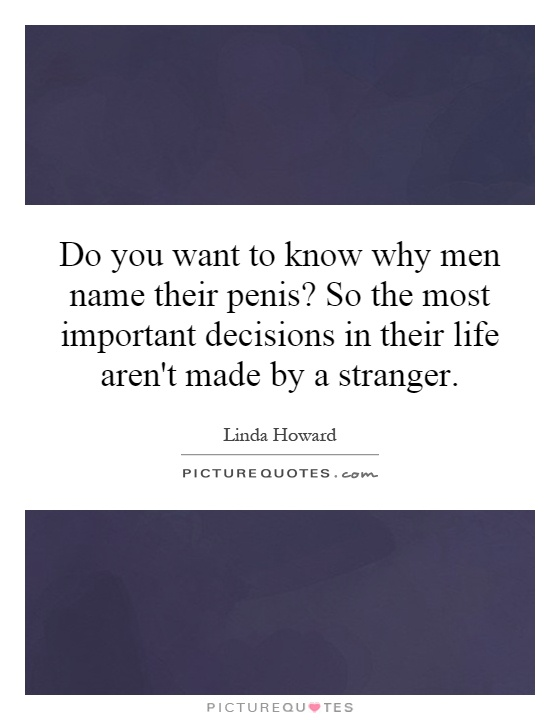 Do you want to know why men name their penis? So the most important decisions in their life aren't made by a stranger Picture Quote #1