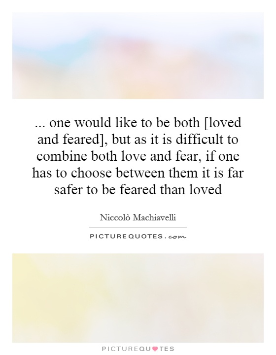 ... one would like to be both [loved and feared], but as it is difficult to combine both love and fear, if one has to choose between them it is far safer to be feared than loved Picture Quote #1